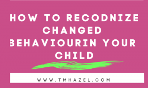 HOW TO Recognize Changed Behaviour In Your Child