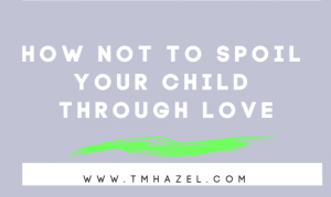 How Not to  Spoil a Child Through Love