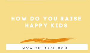 HOW DO YOU RAISE HAPPY KIDS