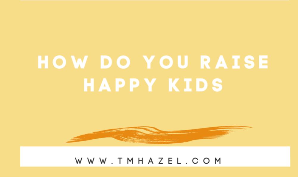 HOW DO YOU RAISE HAPPY KIDS